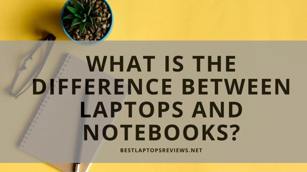 What is the difference between Laptops and Notebooks?